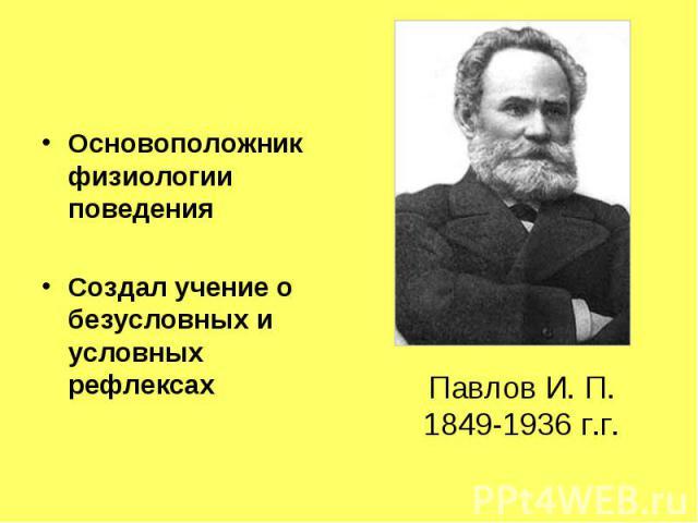 Основоположник физиологии поведения Создал учение о безусловных и условных рефлексах