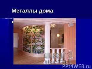 Металлы дома Разве у вас дома нет ничего металлического? Например декоративные л