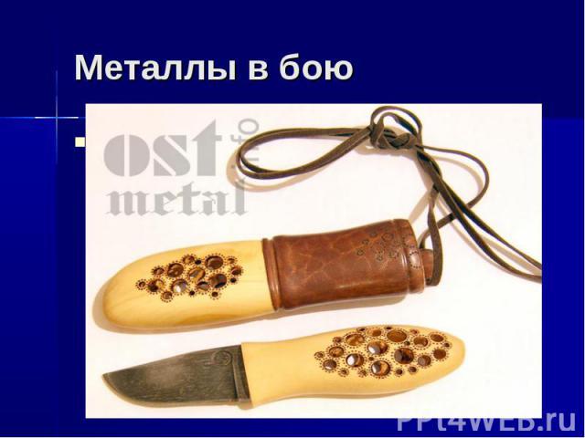 Металлы в бою Всё, точнее 99% оружия производится из металла. Также, есть декоративное оружие, которое играет большую роль в искусстве. Конечно, с таким кинжалом ты не бросишься в бой, но оно прекрасно смотрится в гостиной и придает особую изюминку …