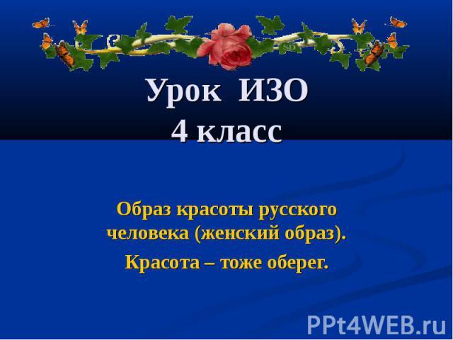 Урок ИЗО 4 класс Образ красоты русского человека (женский образ). Красота – тоже оберег.
