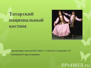 Татарский национальный костюм Презентация учителя ИЗО МБОУ «СОШ №6 г.Азнакаево»
