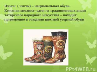 Ичиги ( читек) – национальная обувь. Кожаная мозаика- один из традиционных видов