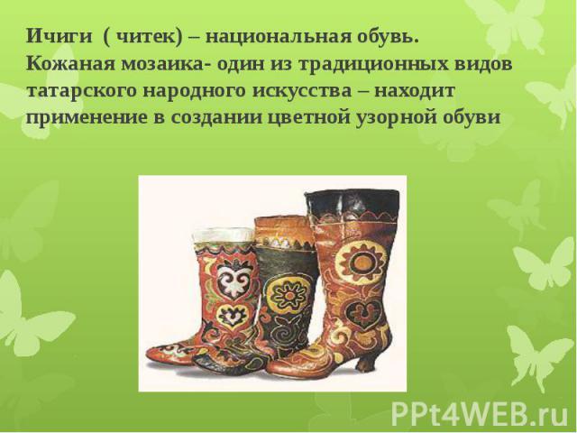 Ичиги ( читек) – национальная обувь. Кожаная мозаика- один из традиционных видов татарского народного искусства – находит применение в создании цветной узорной обуви