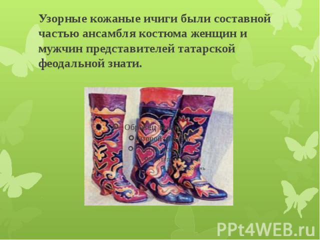 Узорные кожаные ичиги были составной частью ансамбля костюма женщин и мужчин представителей татарской феодальной знати.