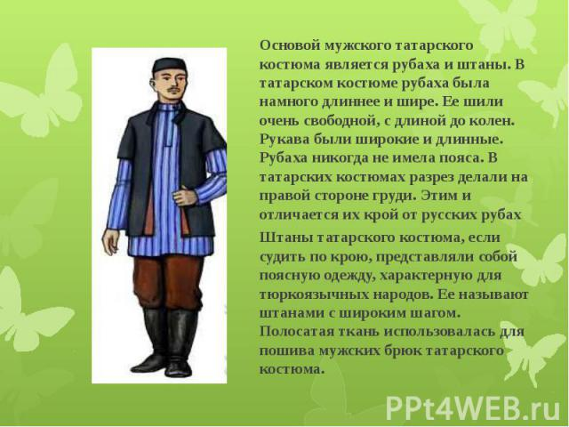 Основой мужского татарского костюма является рубаха и штаны. В татарском костюме рубаха была намного длиннее и шире. Ее шили очень свободной, с длиной до колен. Рукава были широкие и длинные. Рубаха никогда не имела пояса. В татарских костюмах разре…