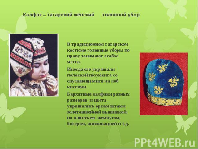 Калфак – татарский женский головной убор В традиционном татарском костюме головные уборы по праву занимают особое место. Иногда его украшали полоской позумента со спускающимися на лоб кистями. Бархатные калфаки разных размеров и цвета украшались орн…