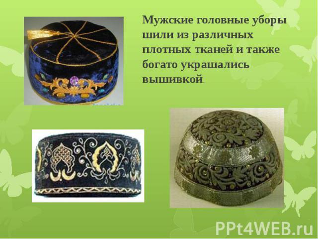 Мужские головные уборы шили из различных плотных тканей и также богато украшались вышивкой.