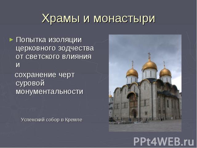 Храмы и монастыри Попытка изоляции церковного зодчества от светского влияния и сохранение черт суровой монументальности Успенский собор в Кремле