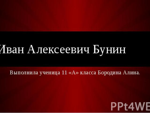 Иван Алексеевич Бунин Выполнила ученица 11 «А» класса Бородина Алина.