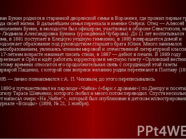 Иван Бунин родился в старинной дворянской семье в Воронеже, где прожил первые три года своей жизни. В дальнейшем семья переехала в имение Озёрки. Отец — Алексей Николаевич Бунин, в молодости был офицером, участвовал в обороне Севастополя, мать — Люд…