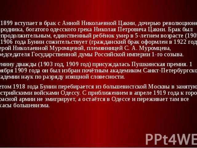 В 1899 вступает в брак с Анной Николаевной Цакни, дочерью революционера-народника, богатого одесского грека Николая Петровича Цакни. Брак был непродолжительным, единственный ребёнок умер в 5-летнем возрасте (1905). С 1906 года Бунин сожительствует (…