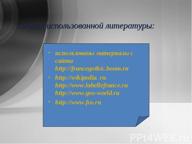 использованы материалы с сайта http://francegothic.boom.ru использованы материалы с сайта http://francegothic.boom.ru http://wikipedia. ru. http://www.labellefrance.ru http://www.geo-world.ru http://www.fos.ru