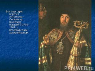Вот еще один портрет Антропова - Сильвестр (Кулябка), бывший в 1750-1761 г.г. пе