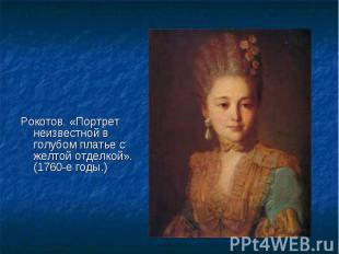 Рокотов. «Портрет неизвестной в голубом платье с желтой отделкой». (1760-е годы.