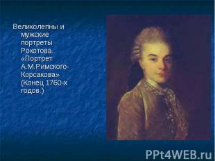 Великолепны и мужские портреты Рокотова. «Портрет А.М.Римского-Корсакова» (Конец