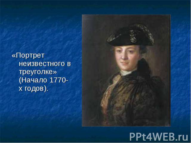 «Портрет неизвестного в треуголке» (Начало 1770-х годов). «Портрет неизвестного в треуголке» (Начало 1770-х годов).