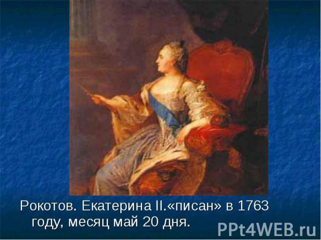 Рокотов. Екатерина II.«писан» в 1763 году, месяц май 20 дня. Рокотов. Екатерина II.«писан» в 1763 году, месяц май 20 дня.