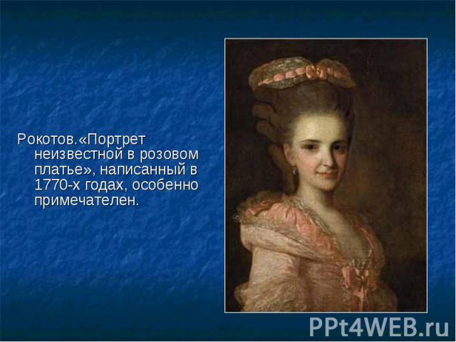 Рокотов.«Портрет неизвестной в розовом платье», написанный в 1770-х годах, особенно примечателен. Рокотов.«Портрет неизвестной в розовом платье», написанный в 1770-х годах, особенно примечателен.