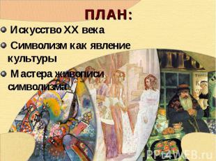 ПЛАН: Искусство ХХ века Символизм как явление культуры Мастера живописи символиз