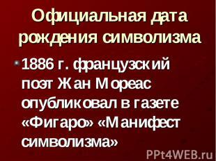 Официальная дата рождения символизма 1886 г. французский поэт Жан Мореас опублик
