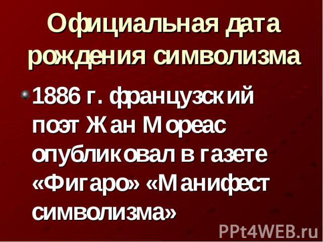 Официальная дата рождения символизма 1886 г. французский поэт Жан Мореас опубликовал в газете «Фигаро» «Манифест символизма»