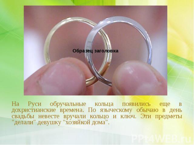 """На Руси обручальные кольца появились еще в дохристианские времена. По языческому обычаю в день свадьбы невесте вручали кольцо и ключ. Эти предметы """"делали"""" девушку """"хозяйкой дома"""". На Руси обручальные кольца появились еще в дохри…"""