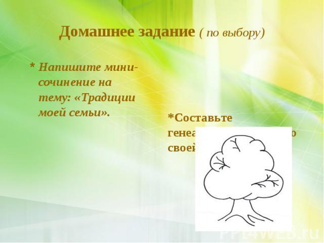 Домашнее задание ( по выбору) * Напишите мини-сочинение на тему: «Традиции моей семьи».