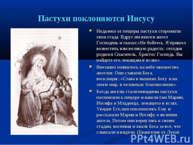 Недалеко от пещеры пастухи сторожили свои стада. Вдруг им явился ангел Господень и сказал:»Не бойтесь. Я пришел возвестить вам великую радость: сегодня родился Спаситель, Христос Господь. Вы найдете его лежащим в яслях». Недалеко от пещеры пастухи с…