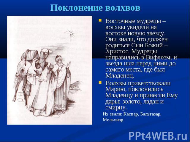 Восточные мудрецы – волхвы увидели на востоке новую звезду. Они знали, что должен родиться Сын Божий – Христос. Мудрецы направились в Вифлеем, и звезда шла перед ними до самого места, где был Младенец. Восточные мудрецы – волхвы увидели на востоке н…