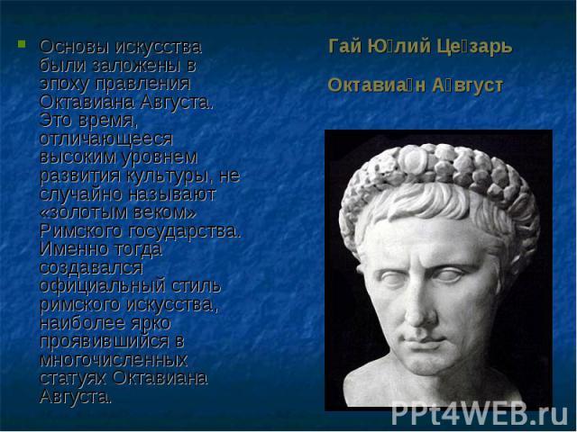 Основы искусства были заложены в эпоху правления Октавиана Августа. Это время, отличающееся высоким уровнем развития культуры, не случайно называют «золотым веком» Римского государства. Именно тогда создавался официальный стиль римского искусства, н…