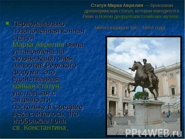Первоначально позолоченная конная статуяМарка Аврелиябыла установлена на склоне Капитолия напротив Римского форума. Это единственнаяконная статуя, уцелевшая с античности, поскольку в Средние века считалось, что изображает она…