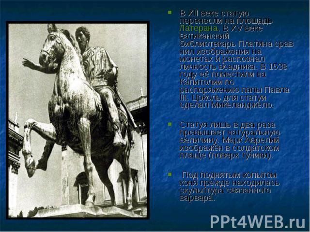 В XII веке статую перенесли на площадьЛатерана. В XV веке ватиканский библиотекарьПлатинасравнил изображения на монетах и распознал личность всадника. В 1538 году её поместили на Капитолии по распоряжению папыПавла III. Цокол…