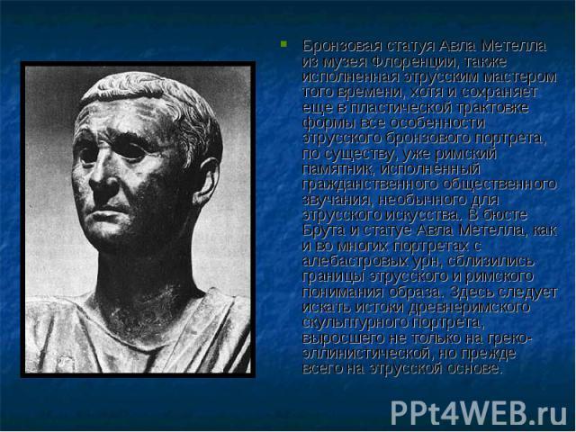 Бронзовая статуя Авла Метелла из музея Флоренции, также исполненная этрусским мастером того времени, хотя и сохраняет еще в пластической трактовке формы все особенности этрусского бронзового портрета, по существу, уже римский памятник, исполненный г…