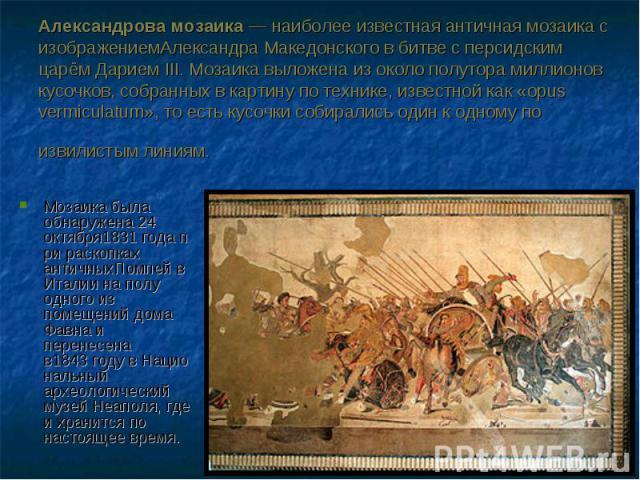 Мозаика была обнаружена 24 октября1831годапри раскопках античныхПомпейв Италии на полу одного из помещенийдома Фавнаи перенесена в1843годувНациональный археологический музейНеаполя, где и хранитс…
