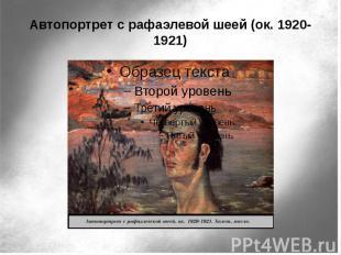 Автопортрет с рафаэлевой шеей (ок. 1920-1921)
