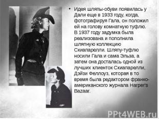 Идея шляпы-обуви появилась у Дали еще в 1933 году, когда, фотографируя Гала, он