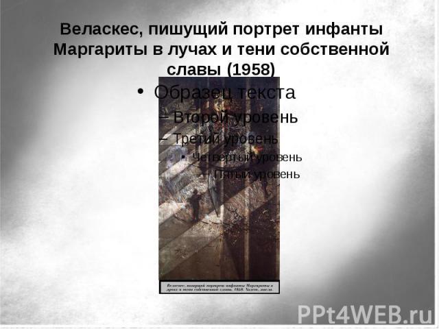 Веласкес, пишущий портрет инфанты Маргариты в лучах и тени собственной славы (1958)