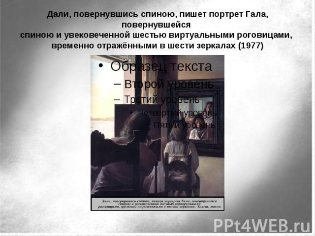 Дали, повернувшись спиною, пишет портрет Гала, повернувшейся спиною и увековеченной шестью виртуальными роговицами, временно отражёнными в шести зеркалах (1977)