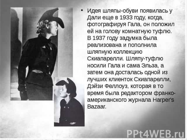 Идея шляпы-обуви появилась у Дали еще в 1933 году, когда, фотографируя Гала, он положил ей на голову комнатную туфлю. В 1937 году задумка была реализована и пополнила шляпную коллекцию Скиапарелли. Шляпу-туфлю носили Гала и сама Эльза, а затем она д…