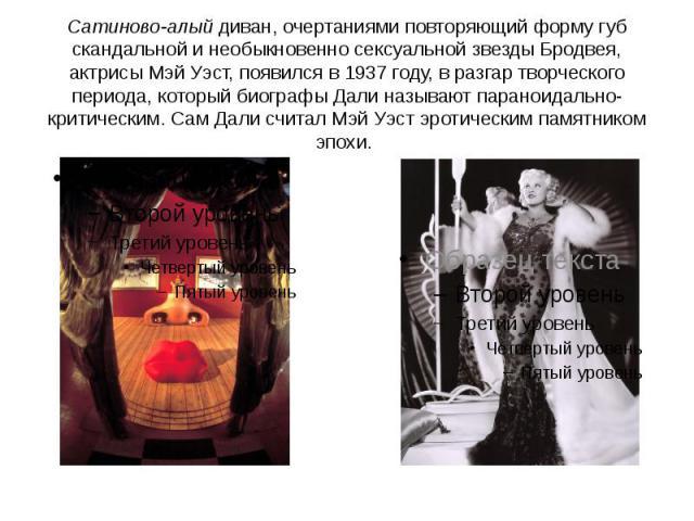 Сатиново-алый диван, очертаниями повторяющий форму губ скандальной и необыкновенно сексуальной звезды Бродвея, актрисы Мэй Уэст, появился в 1937 году, в разгар творческого периода, который биографы Дали называют параноидально-критическим. Сам Дали с…