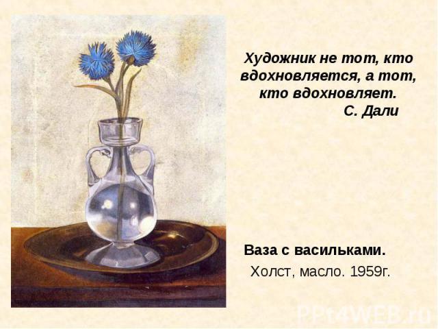 Ваза с васильками. Холст, масло. 1959г. Ваза с васильками. Холст, масло. 1959г.