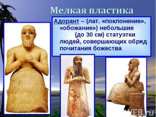 Адорант – (лат. «поклонение», «обожание») небольшие (до 30 см) статуэтки людей,