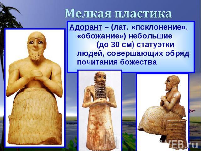 Адорант – (лат. «поклонение», «обожание») небольшие (до 30 см) статуэтки людей, совершающих обряд почитания божества Адорант – (лат. «поклонение», «обожание») небольшие (до 30 см) статуэтки людей, совершающих обряд почитания божества