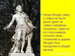 Когда Моцарт умер, у семьи не было денег даже на самые скромные похороны. Один и