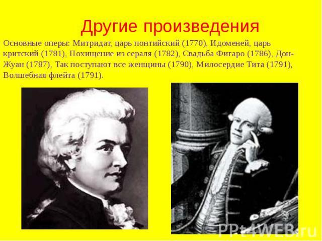 Другие произведения Основные оперы: Митридат, царь понтийский (1770), Идоменей, царь критский (1781), Похищение из сераля (1782), Свадьба Фигаро (1786), Дон-Жуан (1787), Так поступают все женщины (1790), Милосердие Тита (1791), Волшебная флейта (1791).