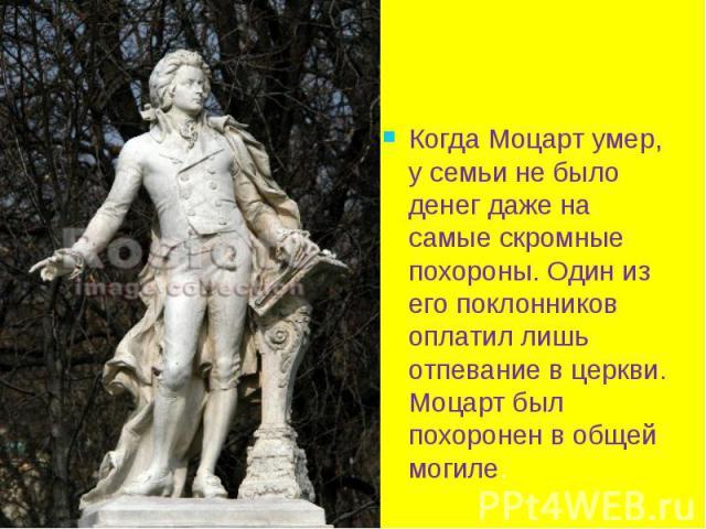 Когда Моцарт умер, у семьи не было денег даже на самые скромные похороны. Один из его поклонников оплатил лишь отпевание в церкви. Моцарт был похоронен в общей могиле. Когда Моцарт умер, у семьи не было денег даже на самые скромные похороны. Один из…