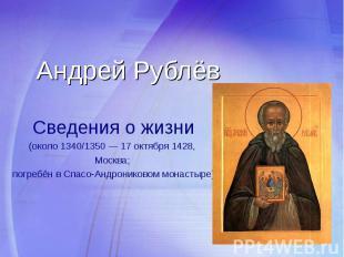 Андрей Рублёв Сведения о жизни (около 1340/1350 — 17 октября 1428, Москва; погре