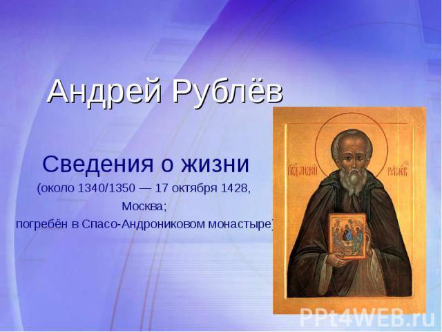 Андрей Рублёв Сведения о жизни (около 1340/1350 — 17 октября 1428, Москва; погребён в Спасо-Андрониковом монастыре)