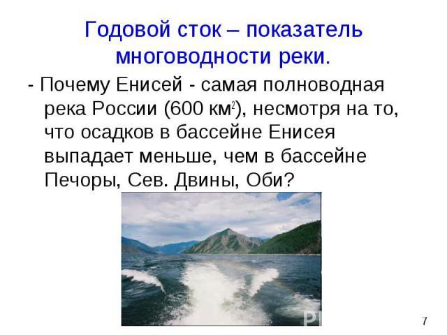 - Почему Енисей - самая полноводная река России (600 км2), несмотря на то, что осадков в бассейне Енисея выпадает меньше, чем в бассейне Печоры, Сев. Двины, Оби? - Почему Енисей - самая полноводная река России (600 км2), несмотря на то, что осадков …
