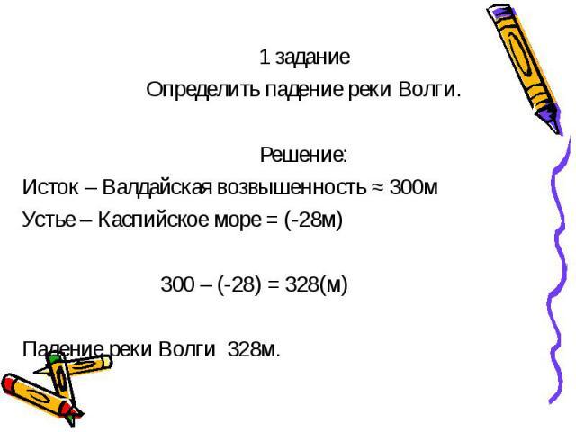 1 задание 1 задание Определить падение реки Волги. Решение: Исток – Валдайская возвышенность ≈ 300м Устье – Каспийское море = (-28м) 300 – (-28) = 328(м) Падение реки Волги 328м.